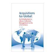 Acquisitions Go Global : An Introduction to Library Collection Management in the 21st Century by Agee, Jim, 9781843343271