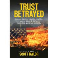 Trust Betrayed: Barack Obama, Hillary Clinton, and the Selling Out of America's National Security by Taylor, Scott, 9781621573272