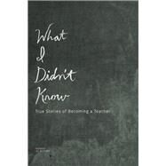 What I Didn't Know True Stories of Becoming a Teacher by Gutkind, Lee, 9781937163273
