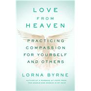Love From Heaven Practicing Compassion for Yourself and Others by Byrne, Lorna, 9781501143274