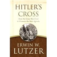 Hitler's Cross How the Cross Was Used to Promote the Nazi Agenda by Lutzer, Erwin W.; Zacharias, Ravi, 9780802413277