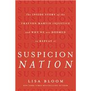 Suspicion Nation The Inside Story of the Trayvon Martin Injustice and Why We Continue to Repeat It by Bloom, Lisa, 9781619023277
