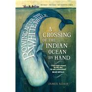 Rowing After the White Whale: A Crossing of the Indian Ocean by Hand by Adair, James, 9781846973277