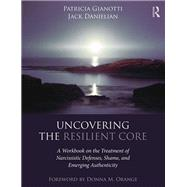 Uncovering the Resilient Core: A Workbook on Shame, Narcissistic Defenses, and Emerging Authenticity by Gianotti,Patricia, 9781138183278