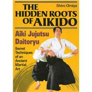 The Hidden Roots of Aikido; Aiki Jujutsu Daitoryu by Shiro Omiya, 9784770023278
