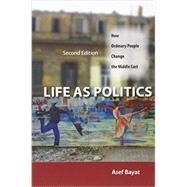 Life As Politics: How Ordinary People Change the Middle East by Bayat, Asef, 9780804783279