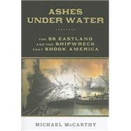 Ashes Under Water The SS Eastland and the Shipwreck that Shook America by McCarthy, Michael, 9780762793280