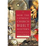 How the Catholic Church Built Western Civilization by Woods, Thomas E., Jr., 9781596983281