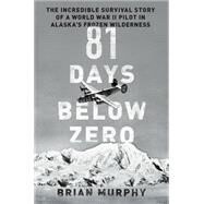 81 Days Below Zero: The Incredible Survival Story of a World War II Pilot in Alaska's Frozen Wilderness by Murphy, Brian; Vlahou, Toula (CON), 9780306823282