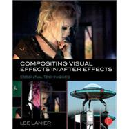 Compositing Visual Effects in After Effects: Essential Techniques by Lanier; Lee, 9781138803282