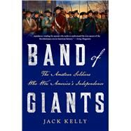 Band of Giants The Amateur Soldiers Who Won America's Independence by Kelly, Jack, 9781466893283