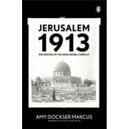 Jerusalem 1913 : The Origins of the Arab-Israeli Conflict by Marcus, Amy Dockser, 9780143113287