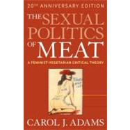 The Sexual Politics of Meat (20th Anniversary Edition) A Feminist-Vegetarian Critical Theory by Adams, Carol J., 9781441173287