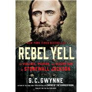 Rebel Yell The Violence, Passion, and Redemption of Stonewall Jackson by Gwynne, S. C., 9781451673289