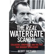 The Real Watergate Scandal: Collusion, Conspiracy, and the Plot That Brought Nixon Down by Shepard, Geoff, 9781621573289