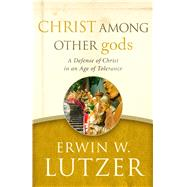 Christ Among Other gods A Defense of Christ in an Age of Tolerance by Lutzer, Erwin W.; Packer, J.I., 9780802413291