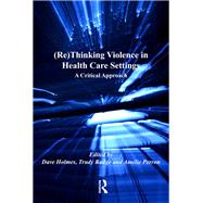 (Re)Thinking Violence in Health Care Settings: A Critical Approach by Holmes,Dave, 9781138253292