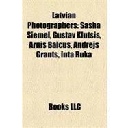 Latvian Photographers : Sasha Siemel, Gustav Klutsis, Arnis Balcus, Andrejs Grants, Inta Ruka by , 9781158413294