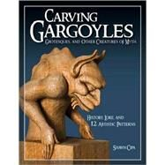 Carving Gargoyles, Grotesques, and Other Creatures of Myth; History, Lore, and 12 Artistic Patterns by Unknown, 9781565233294