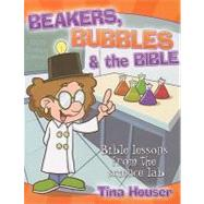 Beakers, Bubbles, and the Bible: Bible Lessons from the Science Lab by Houser, Tina, 9781593173296