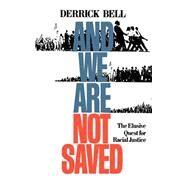 And We Are Not Saved : The Elusive Quest for Racial Justice by Bell, Derrick A., 9780465003297