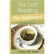 Tea Leaf Reading for Beginners: Your Fortune in a Tea Cup by Dow, Caroline, 9780738723297