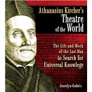 Athanasius Kircher's Theatre of the World : The Life and Work of the Last Man to Search for Universal Knowledge by Godwin, Joscelyn, 9781594773297