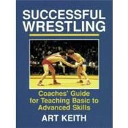 Successful Wrestling : Coaches' Guide for Teaching Basic to Advanced Skills by Keith, Art, 9780880113298