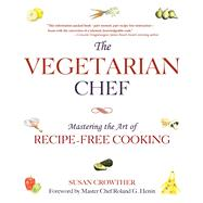 The Vegetarian Chef: Mastering the Art of Recipe-free Cooking by Crowther, Susan; Henin, Roland G.; Fallone, Julie, 9781632203298