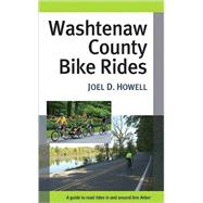 Washtenaw County Bike Rides : A Guide to Road Rides in and around Ann Arbor by Howell, Joel D., 9780472033300