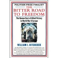 The Bitter Road to Freedom The Human Cost of Allied Victory in World War II Europe by Hitchcock, William I, 9781439123300