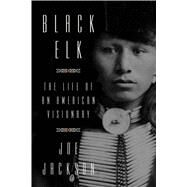 Black Elk The Life of an American Visionary by Jackson, Joe, 9780374253301