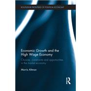 Economic Growth and the High Wage Economy: Choices, Constraints and Opportunities in the Market Economy by Altman; Morris, 9781138213302