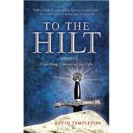 To the Hilt: Coaching Character for Life by Templeton, Kevin, 9781634133302