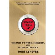 Straight to Hell True Tales of Deviance, Debauchery, and Billion-Dollar Deals by LeFevre, John, 9780802123305