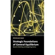 Strategic Foundations of General Equilibrium: Dynamic Matching and Bargaining Games by Douglas Gale, 9780521643306
