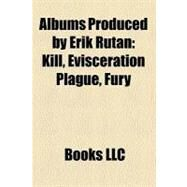 Albums Produced by Erik Rutan : Kill, Evisceration Plague, Fury by , 9781157213307