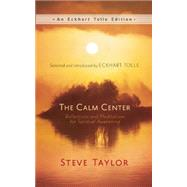 The Calm Center Reflections and Meditations for Spiritual Awakening by Taylor, Steve; Tolle, Eckhart, 9781608683307