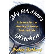 My Mother's Kitchen A Search for the Meaning of Family, Food, and Life by Gethers, Peter, 9780805093308