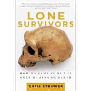 Lone Survivors How We Came to Be the Only Humans on Earth by Stringer, Chris, 9781250023308