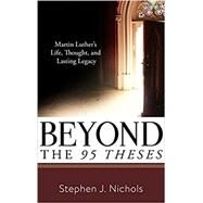 Beyond the Ninety-Five Theses: Martin Luther's Life, Thought, and Lasting Legacy by Stephen J. Nichols, 9781629953311