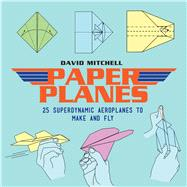 Paper Planes 25 Superdynamic Aeroplanes to Make and Fly by Mitchell, David, 9781911163312