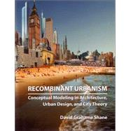 Recombinant Urbanism : Conceptual Modeling in Architecture, Urban Design and City Theory