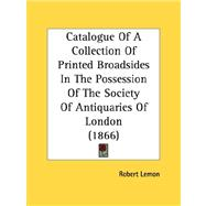 Catalogue Of A Collection Of Printed Broadsides In The Possession Of The Society Of Antiquaries Of London by Lemon, Robert, 9780548783313