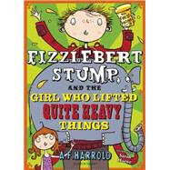 Fizzlebert Stump and the Girl Who Lifted Quite Heavy Things by Harrold, A.F., 9781408853313