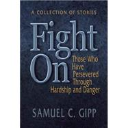 Fight On! A Collection of Stories About Those Who Have Persevered Through Hardship and Danger by Gipp, Samuel, 9781942603313