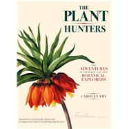 The Plant Hunters: The Adventures of the World's Greatest Botanical Explorers by Fry, Carolyn, 9780226093314