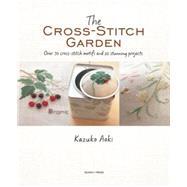 The Cross-Stitch Garden Over 70 cross-stitch motifs with 20 stunning projects by Aoki, Kazuko, 9781782213314