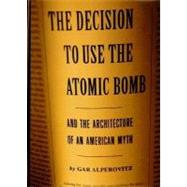 Decision to Use the Atomic Bomb and the Architecture of an American Myth by ALPEROVITZ, GAR, 9780679443315