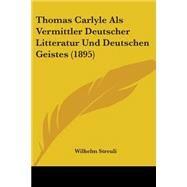 Thomas Carlyle Als Vermittler Deutscher Litteratur und Deutschen Geistes by Streuli, Wilhelm, 9781104413316